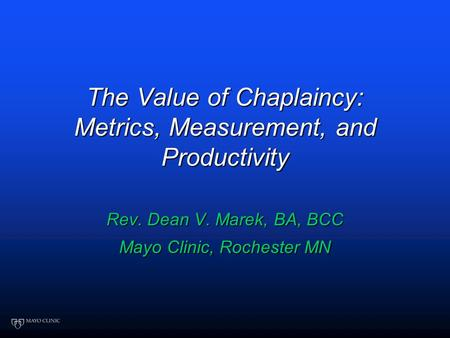 The Value of Chaplaincy: Metrics, Measurement, and Productivity Rev. Dean V. Marek, BA, BCC Mayo Clinic, Rochester MN.