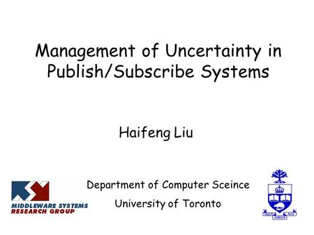 Management of Uncertainty in Publish/Subscribe Systems Haifeng Liu Department of Computer Sceince University of Toronto.