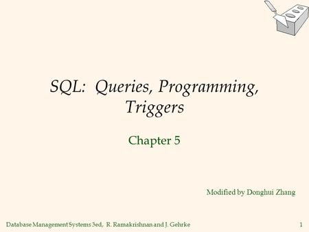 Database Management Systems 3ed, R. Ramakrishnan and J. Gehrke1 SQL: Queries, Programming, Triggers Chapter 5 Modified by Donghui Zhang.