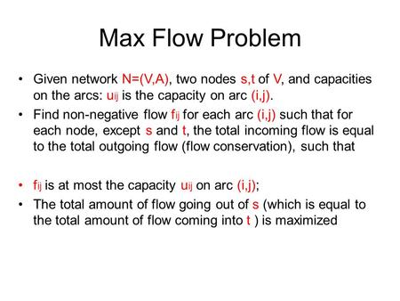 Max Flow Problem Given network N=(V,A), two nodes s,t of V, and capacities on the arcs: uij is the capacity on arc (i,j). Find non-negative flow fij for.