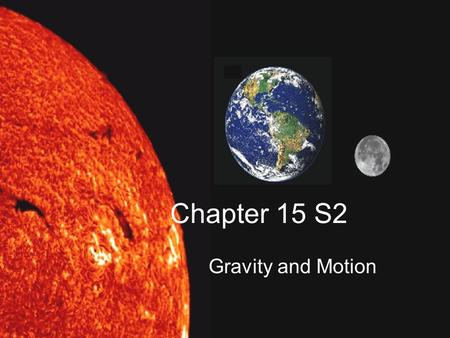 Chapter 15 S2 Gravity and Motion. Ch15 S2 Essential Questions 1.What determines the strength of the force of gravity between two objects? 2. What two.