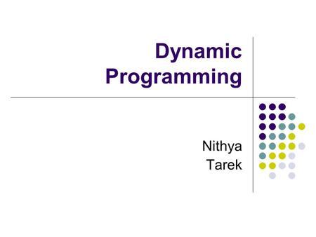 Dynamic Programming Nithya Tarek. Dynamic Programming Dynamic programming solves problems by combining the solutions to sub problems. Paradigms: Divide.