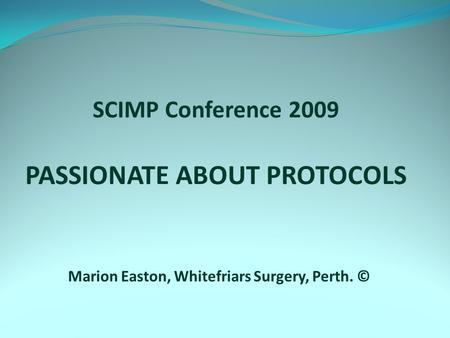 SCIMP Conference 2009 PASSIONATE ABOUT PROTOCOLS Marion Easton, Whitefriars Surgery, Perth. ©