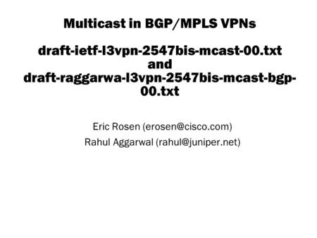 Copyright © 2004 Juniper Networks, Inc. Proprietary and Confidentialwww.juniper.net 1 Multicast in BGP/MPLS VPNs draft-ietf-l3vpn-2547bis-mcast-00.txt.