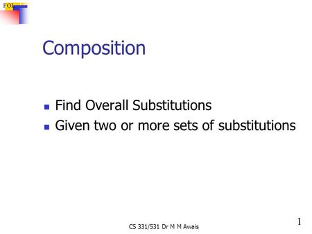 1 FOL CS 331/531 Dr M M Awais Composition Find Overall Substitutions Given two or more sets of substitutions.