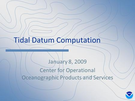 Tidal Datum Computation January 8, 2009 Center for Operational Oceanographic Products and Services.
