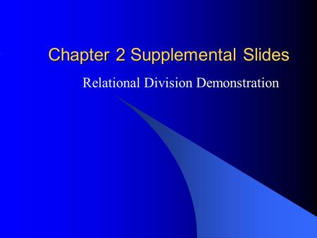 Chapter 2 Supplemental Slides Relational Division Demonstration.