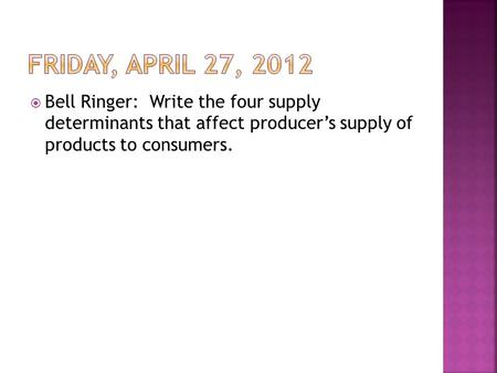  Bell Ringer: Write the four supply determinants that affect producer's supply of products to consumers.