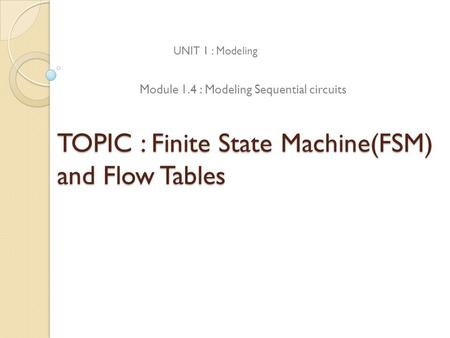 TOPIC : Finite State Machine(FSM) and Flow Tables UNIT 1 : Modeling Module 1.4 : Modeling Sequential circuits.