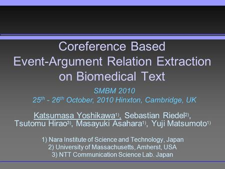 Coreference Based Event-Argument Relation Extraction on Biomedical Text Katsumasa Yoshikawa 1), Sebastian Riedel 2), Tsutomu Hirao 3), Masayuki Asahara.