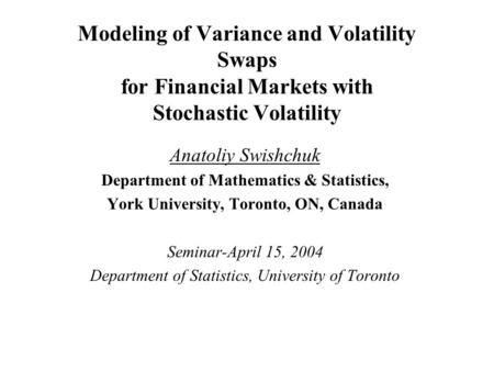 Modeling of Variance and Volatility Swaps for Financial Markets with Stochastic Volatility Anatoliy Swishchuk Department of Mathematics & Statistics, York.