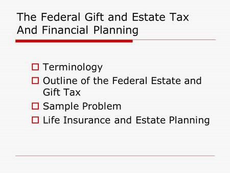 The Federal Gift and Estate Tax And Financial Planning  Terminology  Outline of the Federal Estate and Gift Tax  Sample Problem  Life Insurance and.