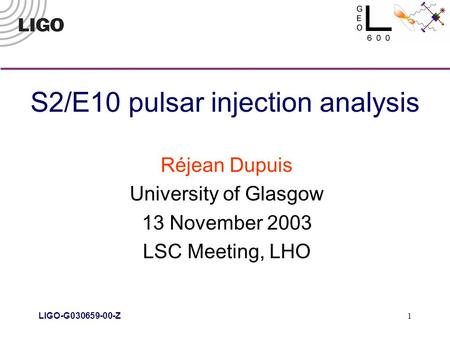 LIGO-G030659-00-Z 1 S2/E10 pulsar injection analysis Réjean Dupuis University of Glasgow 13 November 2003 LSC Meeting, LHO.