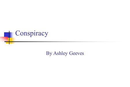 Conspiracy By Ashley Geeves. What is conspiracy? An agreement between two or more people to do an unlawful act. Most conspiracies are charged as statutory.
