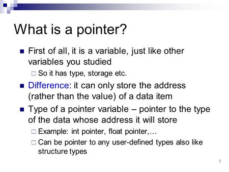 1 What is a pointer? First of all, it is a variable, just like other variables you studied  So it has type, storage etc. Difference: it can only store.