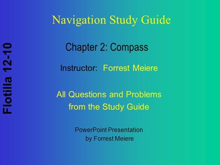 Flotilla 12-10 Navigation Study Guide Chapter 2: Compass PowerPoint Presentation by Forrest Meiere Instructor: Forrest Meiere All Questions and Problems.