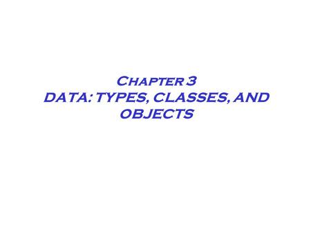 Chapter 3 DATA: TYPES, CLASSES, AND OBJECTS. Chapter 3 Data Abstraction Abstract data types allow you to work with data without concern for how the data.