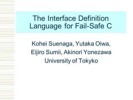 The Interface Definition Language for Fail-Safe C Kohei Suenaga, Yutaka Oiwa, Eijiro Sumii, Akinori Yonezawa University of Tokyko.