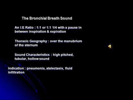 The Bronchial Breath Sound An I:E Ratio : 1:1 or 1:1 1/4 with a pause in between inspiration & expiration Thoracic Geography : over the manubrium of the.