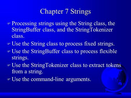 Chapter 7 Strings F Processing strings using the String class, the StringBuffer class, and the StringTokenizer class. F Use the String class to process.