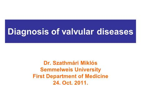 Diagnosis of valvular diseases Dr. Szathmári Miklós Semmelweis University First Department of Medicine 24. Oct. 2011.