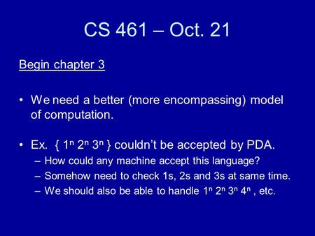 CS 461 – Oct. 21 Begin chapter 3 We need a better (more encompassing) model of computation. Ex. { 1 n 2 n 3 n } couldn't be accepted by PDA. –How could.