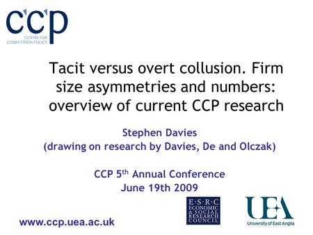 Www.ccp.uea.ac.uk Tacit versus overt collusion. Firm size asymmetries and numbers: overview of current CCP research Stephen Davies (drawing on research.