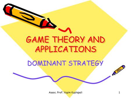 Assoc. Prof. Yeşim Kuştepeli1 GAME THEORY AND APPLICATIONS DOMINANT STRATEGY.