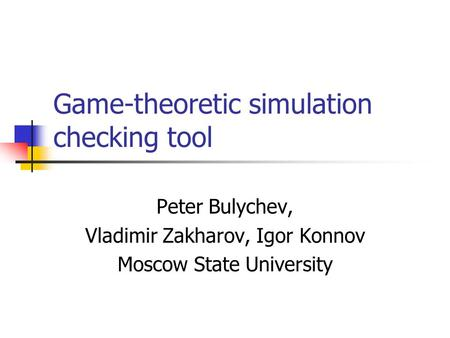 Game-theoretic simulation checking tool Peter Bulychev, Vladimir Zakharov, Igor Konnov Moscow State University.