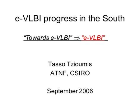 "E-VLBI progress in the South Tasso Tzioumis ATNF, CSIRO September 2006 ""Towards e-VLBI""  ""e-VLBI"""