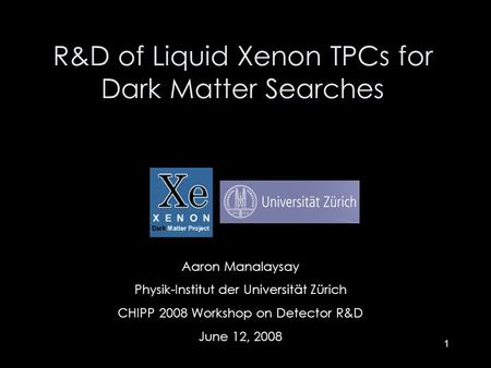 1 Aaron Manalaysay Physik-Institut der Universität Zürich CHIPP 2008 Workshop on Detector R&D June 12, 2008 R&D of Liquid Xenon TPCs for Dark Matter Searches.