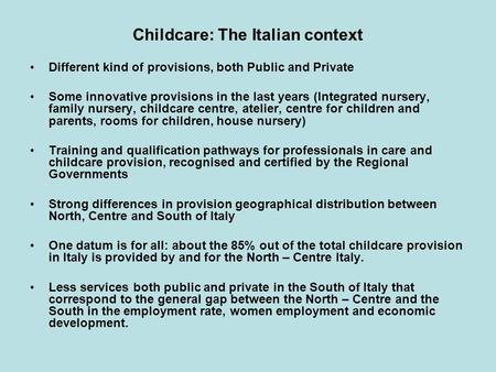 Childcare: The Italian context Different kind of provisions, both Public and Private Some innovative provisions in the last years (Integrated nursery,