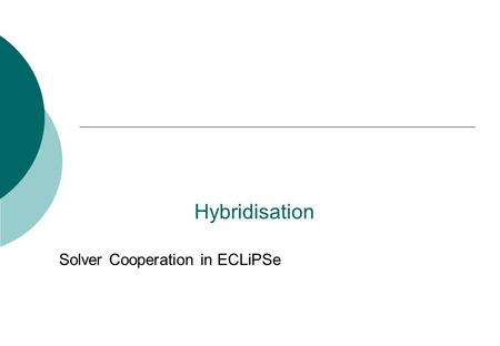 Hybridisation Solver Cooperation in ECLiPSe. 2 Introduction  Motivation  Sending Constraints to Different Solvers  Probing  Column Generation  Motivation.