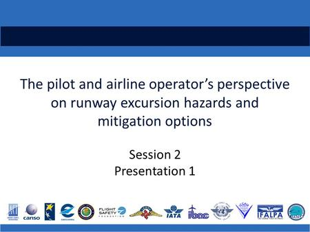The pilot and airline operator's perspective on runway excursion hazards and mitigation options Session 2 Presentation 1.