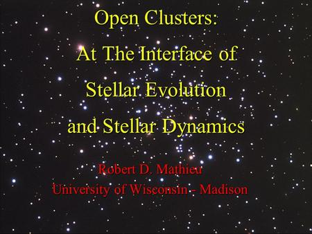 Open Clusters: At The Interface of Stellar Evolution and Stellar Dynamics Robert D. Mathieu University of Wisconsin - Madison.