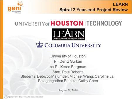 Sponsored by the National Science Foundation LEARN Spiral 2 Year-end Project Review University of Houston PI: Deniz Gurkan co-PI: Keren Bergman Staff: