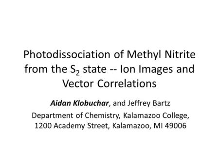Photodissociation of Methyl Nitrite from the S 2 state -- Ion Images and Vector Correlations Aidan Klobuchar, and Jeffrey Bartz Department of Chemistry,