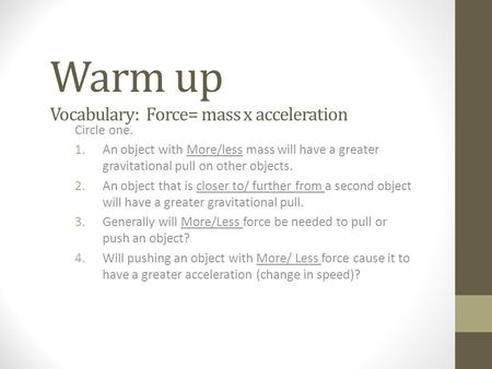 Warm up Vocabulary: Force= mass x acceleration Circle one. 1.An object with More/less mass will have a greater gravitational pull on other objects. 2.An.