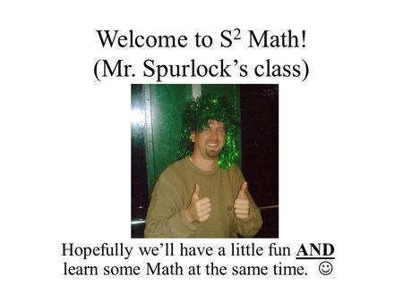 Welcome to S 2 Math! (Mr. Spurlock's class) Hopefully we'll have a little fun AND learn some Math at the same time.
