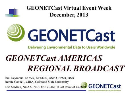 Eric Madsen, NOAA, NESDIS GEONETCast Point of Contact GEONETCast Virtual Event Week December, 2013 Paul Seymour, NOAA, NESDIS, OSPO, SPSD, DSB Bernie Connell,