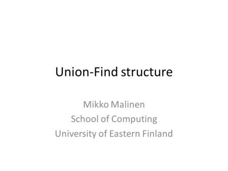 Union-Find structure Mikko Malinen School of Computing University of Eastern Finland.