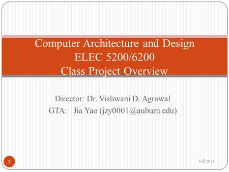 Director: Dr. Vishwani D. Agrawal GTA: Jia Yao Computer Architecture and Design ELEC 5200/6200 Class Project Overview Fall 2011 1.