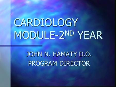 CARDIOLOGY MODULE-2 ND YEAR JOHN N. HAMATY D.O. PROGRAM DIRECTOR.