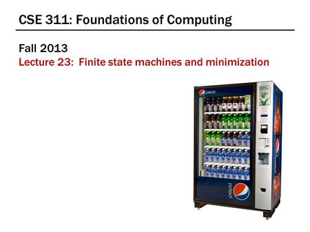CSE 311: Foundations of Computing Fall 2013 Lecture 23: Finite state machines and minimization.