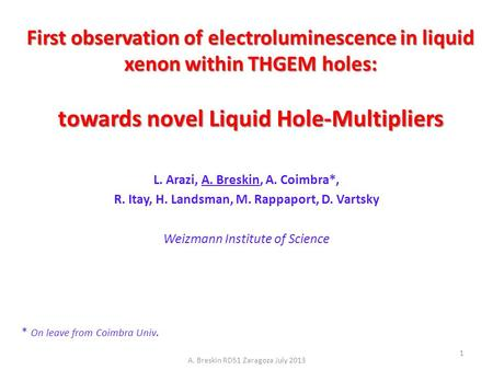 First observation of electroluminescence in liquid xenon within THGEM holes: towards novel Liquid Hole-Multipliers L. Arazi, A. Breskin, A. Coimbra*, R.
