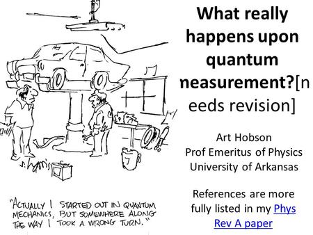 What really happens upon quantum measurement?[n eeds revision] References are more fully listed in my Phys Rev A paperPhys Rev A paper Art Hobson Prof.