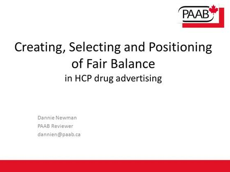 Creating, Selecting and Positioning of Fair Balance in HCP drug advertising Dannie Newman PAAB Reviewer