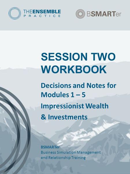 SESSION TWO WORKBOOK Decisions and Notes for Modules 1 – 5 Impressionist Wealth & Investments BSMARTer Business Simulation Management and Relationship.