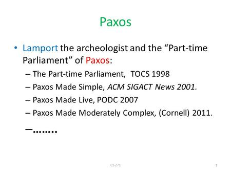 "Paxos Lamport the archeologist and the ""Part-time Parliament"" of Paxos: – The Part-time Parliament, TOCS 1998 – Paxos Made Simple, ACM SIGACT News 2001."