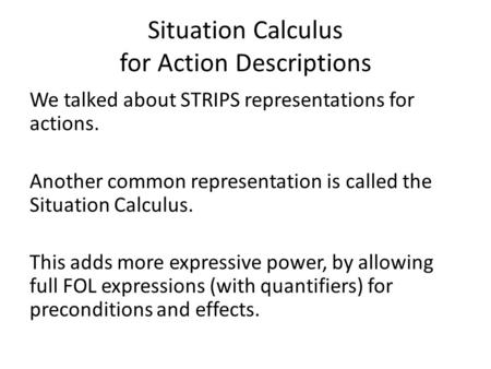 Situation Calculus for Action Descriptions We talked about STRIPS representations for actions. Another common representation is called the Situation Calculus.